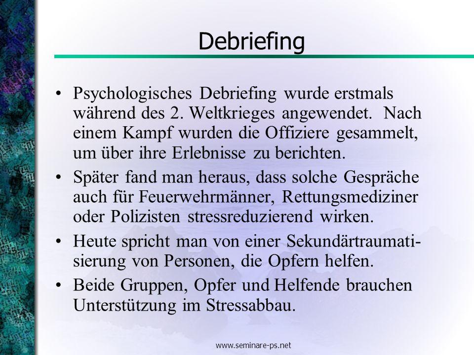 www.seminare-ps.net Debriefing Psychologisches Debriefing wurde erstmals während des 2. Weltkrieges angewendet. Nach einem Kampf wurden die Offiziere