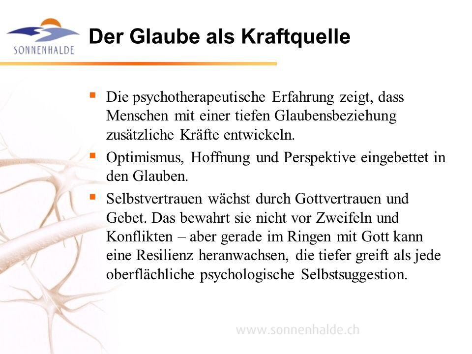 Der Glaube als Kraftquelle Die psychotherapeutische Erfahrung zeigt, dass Menschen mit einer tiefen Glaubensbeziehung zusätzliche Kräfte entwickeln. O