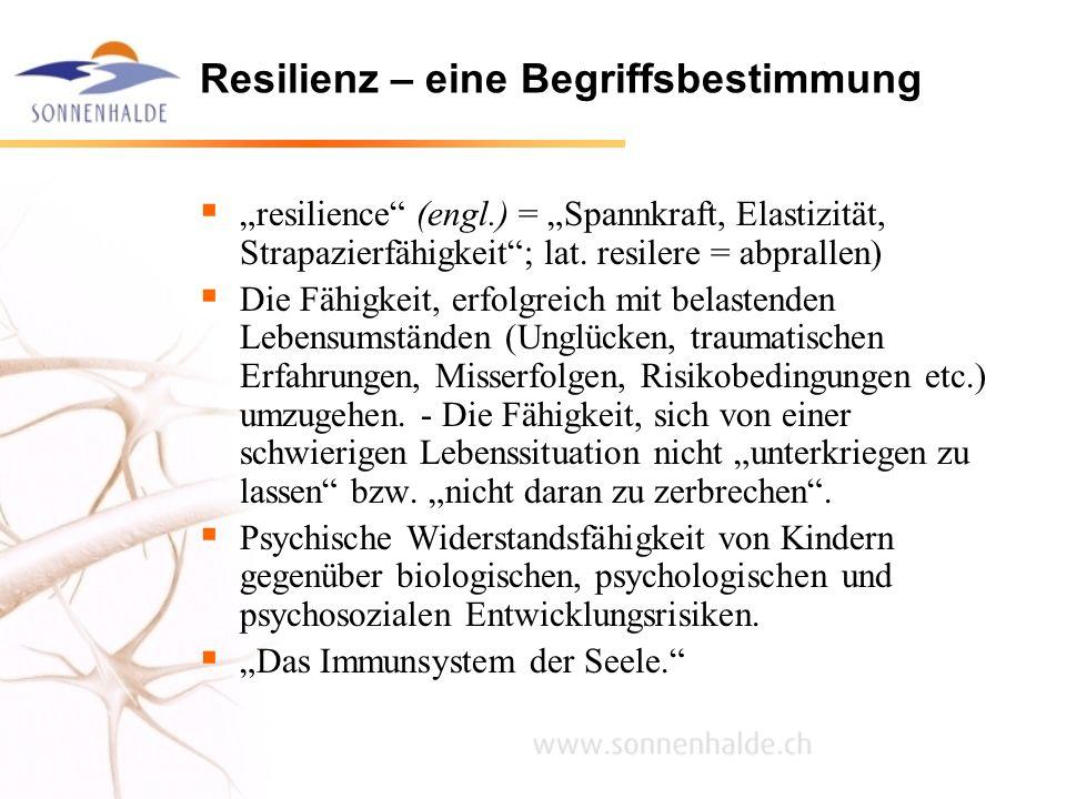 Resilienz – eine Begriffsbestimmung resilience (engl.) = Spannkraft, Elastizität, Strapazierfähigkeit; lat. resilere = abprallen) Die Fähigkeit, erfol