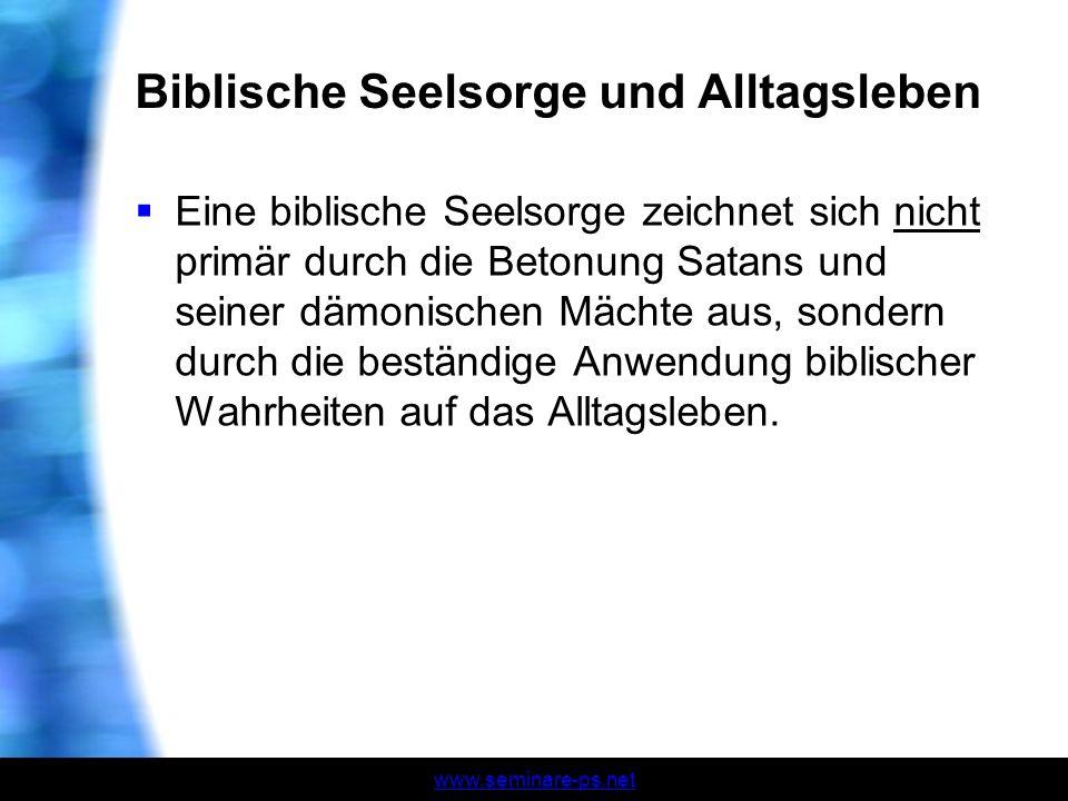 www.seminare-ps.net Biblische Seelsorge und Alltagsleben Eine biblische Seelsorge zeichnet sich nicht primär durch die Betonung Satans und seiner dämo