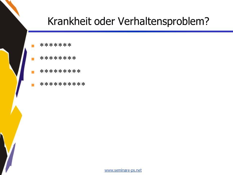www.seminare-ps.net Krankheit oder Verhaltensproblem? ******* ******** ********* **********