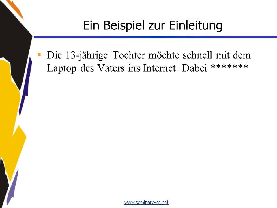 www.seminare-ps.net Ein Beispiel zur Einleitung Die 13-jährige Tochter möchte schnell mit dem Laptop des Vaters ins Internet. Dabei *******