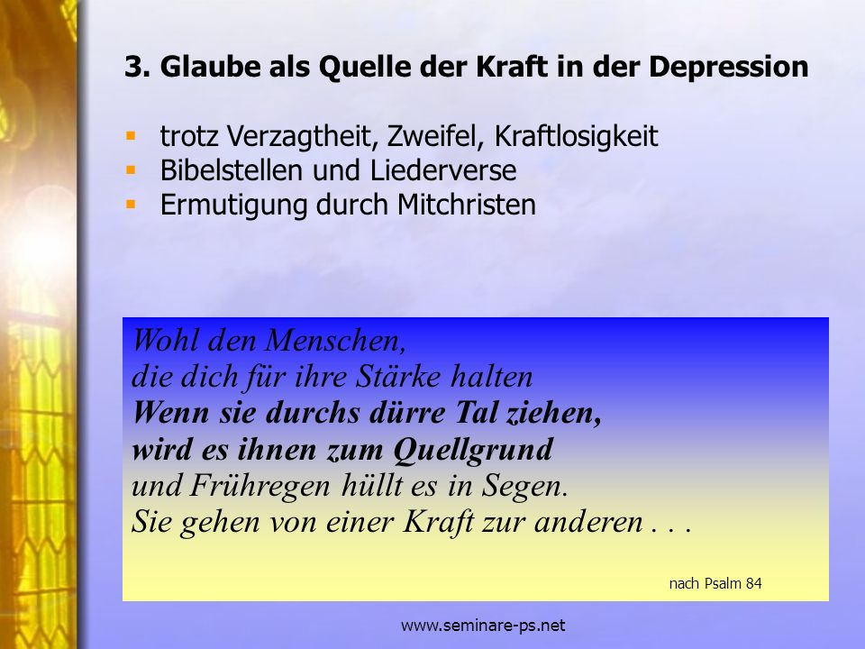 www.seminare-ps.net 3. Glaube als Quelle der Kraft in der Depression trotz Verzagtheit, Zweifel, Kraftlosigkeit Bibelstellen und Liederverse Ermutigun