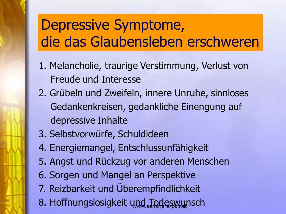 www.seminare-ps.net 1. Melancholie, traurige Verstimmung, Verlust von Freude und Interesse 2. Grübeln und Zweifeln, innere Unruhe, sinnloses Gedankenk