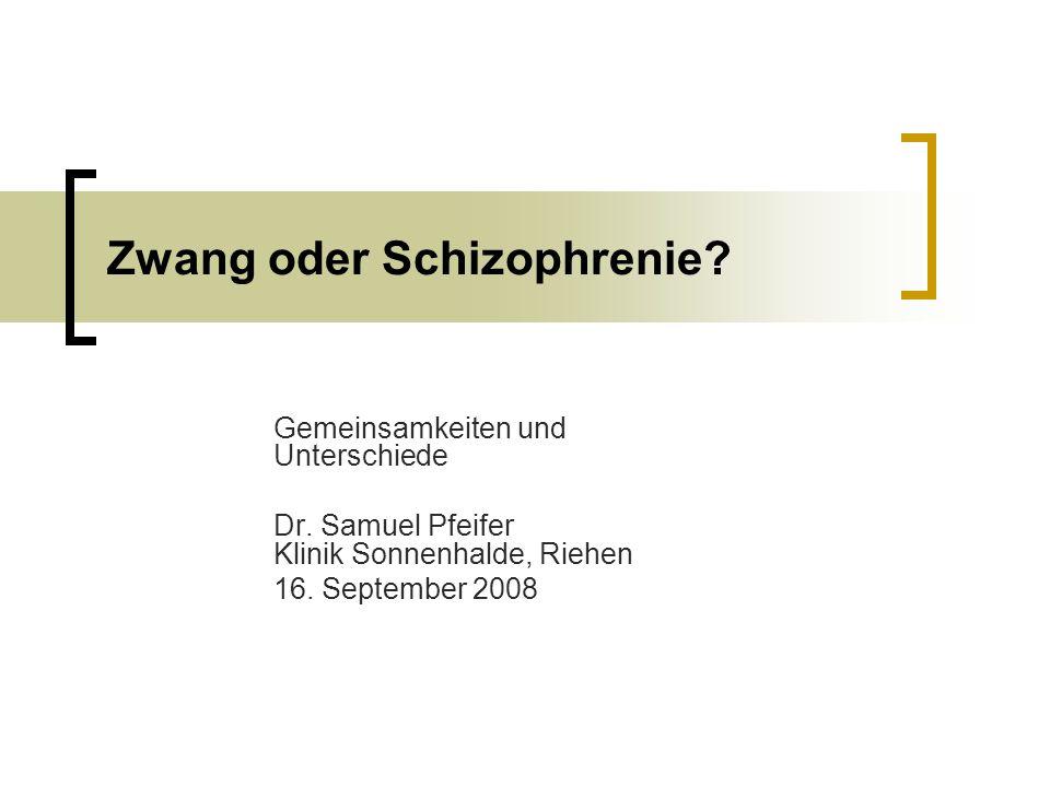 Zwang oder Schizophrenie? Gemeinsamkeiten und Unterschiede Dr. Samuel Pfeifer Klinik Sonnenhalde, Riehen 16. September 2008