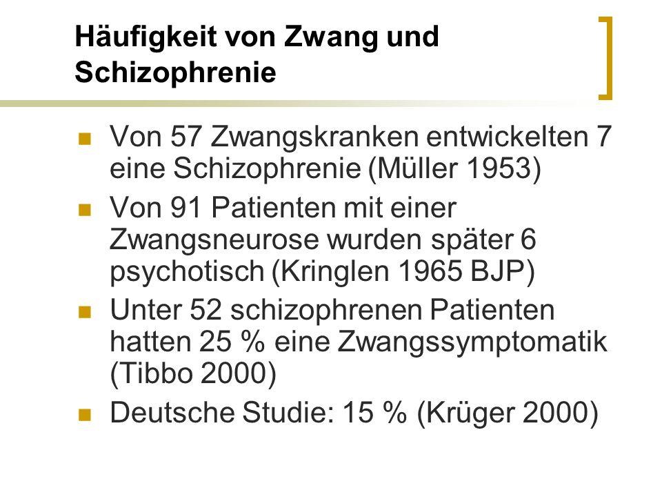 Häufigkeit von Zwang und Schizophrenie Von 57 Zwangskranken entwickelten 7 eine Schizophrenie (Müller 1953) Von 91 Patienten mit einer Zwangsneurose w