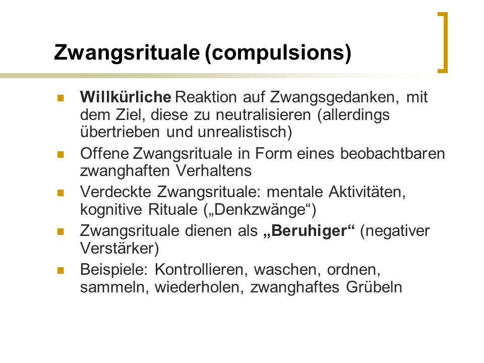 Zwangsrituale (compulsions) Willkürliche Reaktion auf Zwangsgedanken, mit dem Ziel, diese zu neutralisieren (allerdings übertrieben und unrealistisch)
