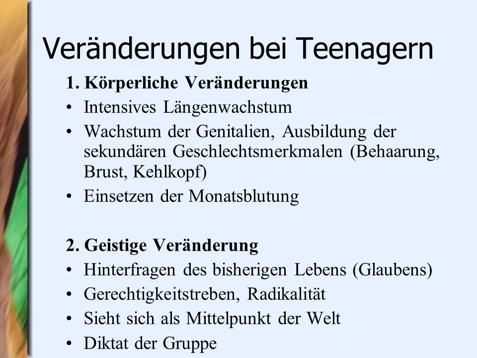 Veränderungen bei Teenagern 1. Körperliche Veränderungen Intensives Längenwachstum Wachstum der Genitalien, Ausbildung der sekundären Geschlechtsmerkm
