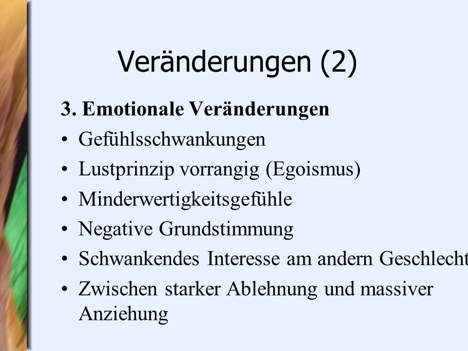 Veränderungen (2) 3. Emotionale Veränderungen Gefühlsschwankungen Lustprinzip vorrangig (Egoismus) Minderwertigkeitsgefühle Negative Grundstimmung Sch