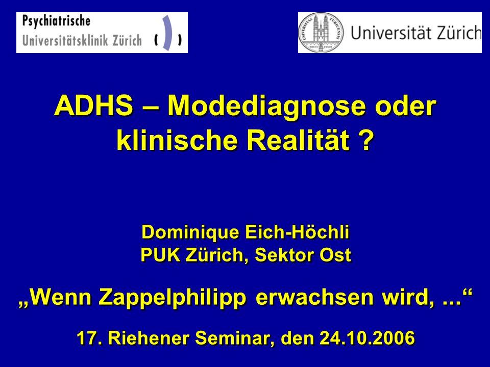 ADHS – Modediagnose oder klinische Realität ? Dominique Eich-Höchli PUK Zürich, Sektor Ost Wenn Zappelphilipp erwachsen wird,... 17. Riehener Seminar,