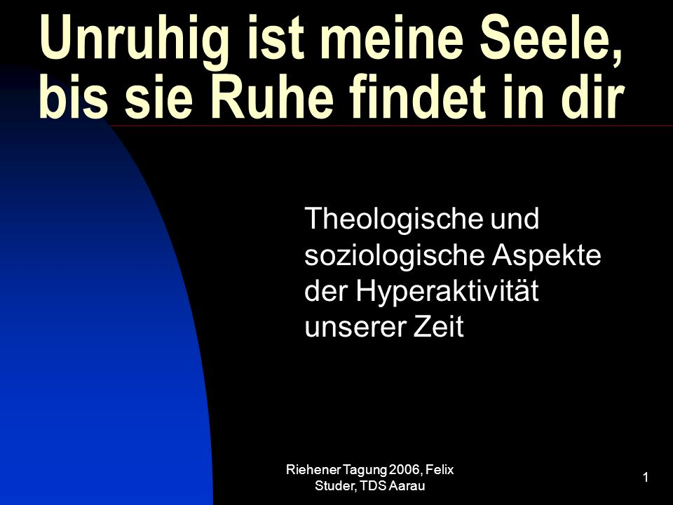 Riehener Tagung 2006, Felix Studer, TDS Aarau 2 Schafft das gesellschaftliche Umfeld Voraussetzungen für Ruhelosigkeit.