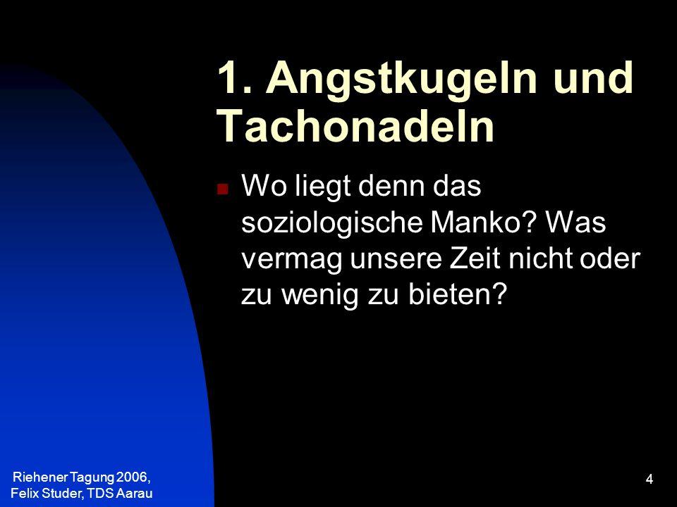 Riehener Tagung 2006, Felix Studer, TDS Aarau 25 Die Angst etwas zu verpassen, die Angst, zu kurz zu kommen, ist kennzeichnend für eine Gesellschaft des Überflusses.