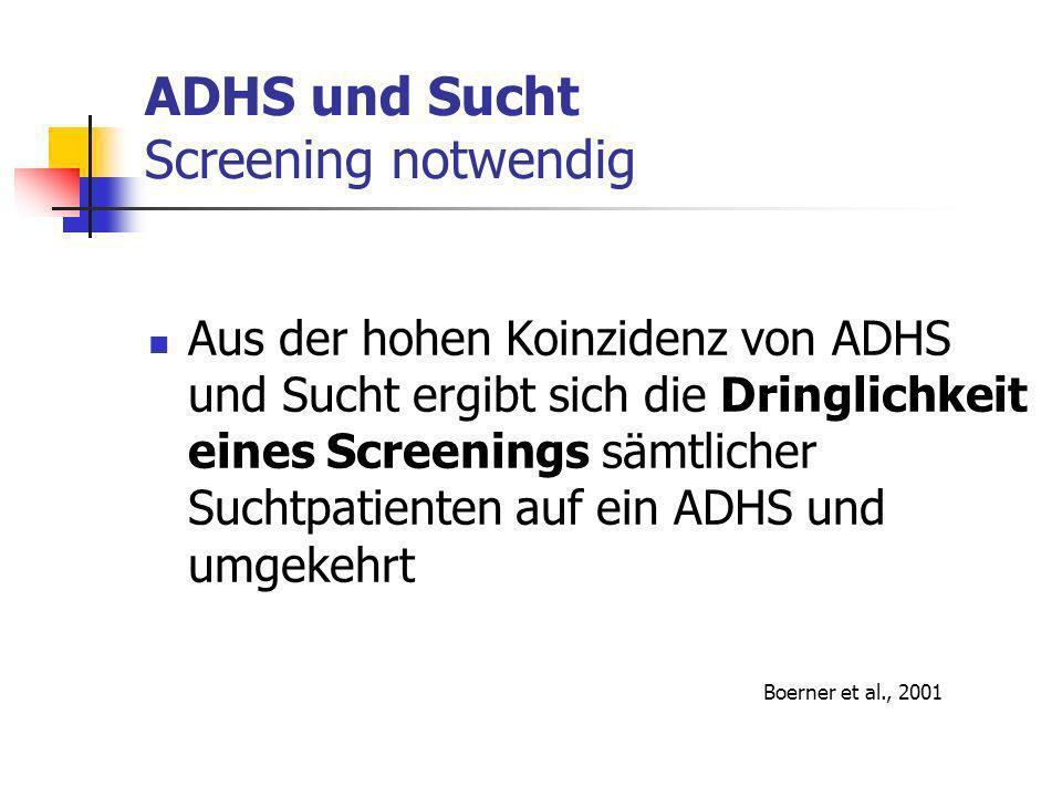 ADHS und Sucht Screening notwendig Aus der hohen Koinzidenz von ADHS und Sucht ergibt sich die Dringlichkeit eines Screenings sämtlicher Suchtpatienten auf ein ADHS und umgekehrt Boerner et al., 2001