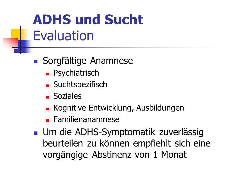 ADHS und Sucht Evaluation Sorgfältige Anamnese Psychiatrisch Suchtspezifisch Soziales Kognitive Entwicklung, Ausbildungen Familienanamnese Um die ADHS-Symptomatik zuverlässig beurteilen zu können empfiehlt sich eine vorgängige Abstinenz von 1 Monat