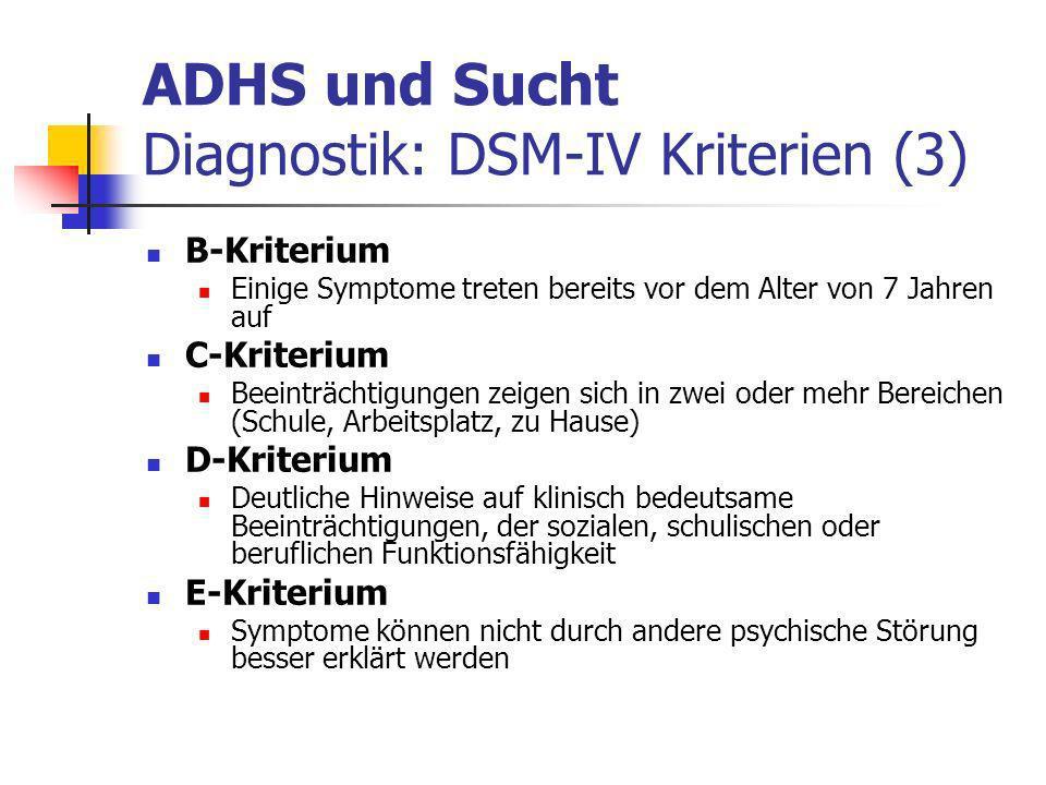 ADHS und Sucht Diagnostik: DSM-IV Kriterien (3) B-Kriterium Einige Symptome treten bereits vor dem Alter von 7 Jahren auf C-Kriterium Beeinträchtigungen zeigen sich in zwei oder mehr Bereichen (Schule, Arbeitsplatz, zu Hause) D-Kriterium Deutliche Hinweise auf klinisch bedeutsame Beeinträchtigungen, der sozialen, schulischen oder beruflichen Funktionsfähigkeit E-Kriterium Symptome können nicht durch andere psychische Störung besser erklärt werden