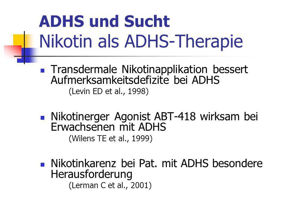 ADHS und Sucht Nikotin als ADHS-Therapie Transdermale Nikotinapplikation bessert Aufmerksamkeitsdefizite bei ADHS (Levin ED et al., 1998) Nikotinerger Agonist ABT-418 wirksam bei Erwachsenen mit ADHS (Wilens TE et al., 1999) Nikotinkarenz bei Pat.