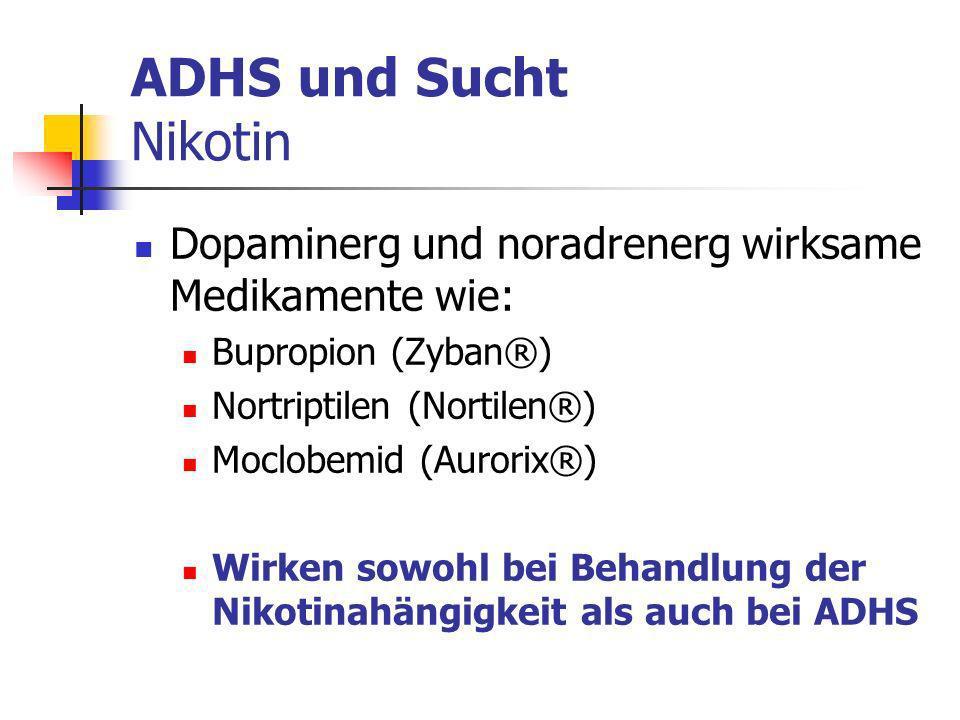 ADHS und Sucht Nikotin Dopaminerg und noradrenerg wirksame Medikamente wie: Bupropion (Zyban®) Nortriptilen (Nortilen®) Moclobemid (Aurorix®) Wirken sowohl bei Behandlung der Nikotinahängigkeit als auch bei ADHS