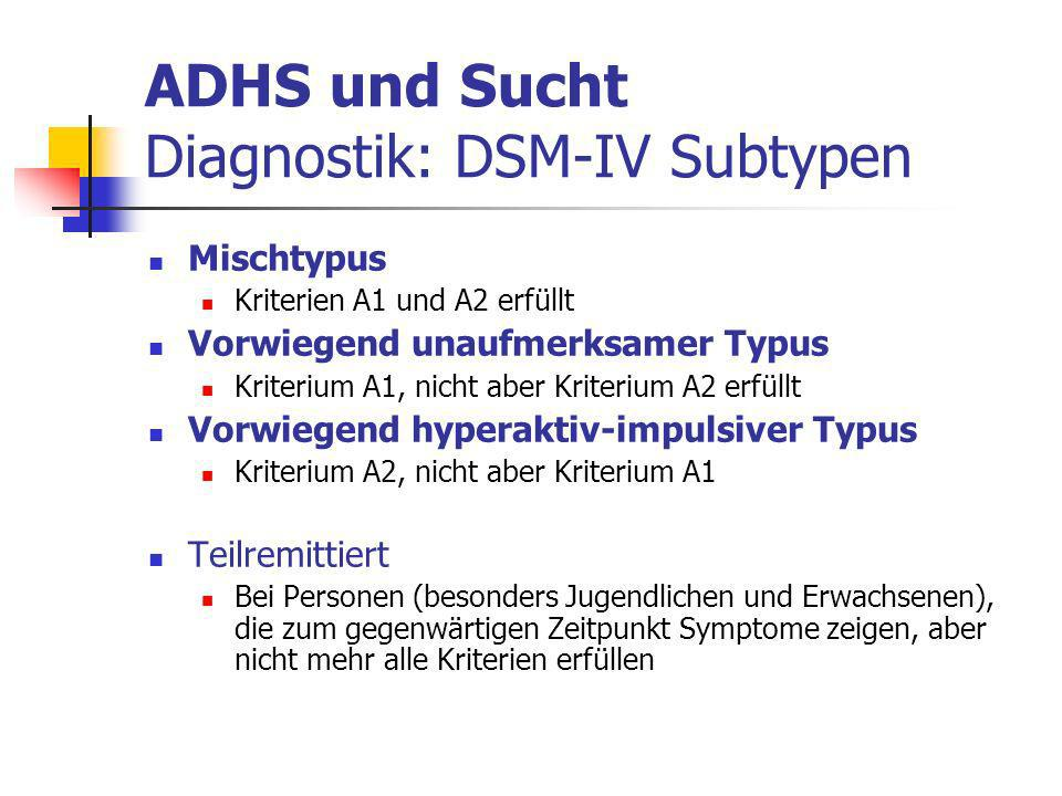 ADHS und Sucht Diagnostik: DSM-IV Subtypen Mischtypus Kriterien A1 und A2 erfüllt Vorwiegend unaufmerksamer Typus Kriterium A1, nicht aber Kriterium A2 erfüllt Vorwiegend hyperaktiv-impulsiver Typus Kriterium A2, nicht aber Kriterium A1 Teilremittiert Bei Personen (besonders Jugendlichen und Erwachsenen), die zum gegenwärtigen Zeitpunkt Symptome zeigen, aber nicht mehr alle Kriterien erfüllen