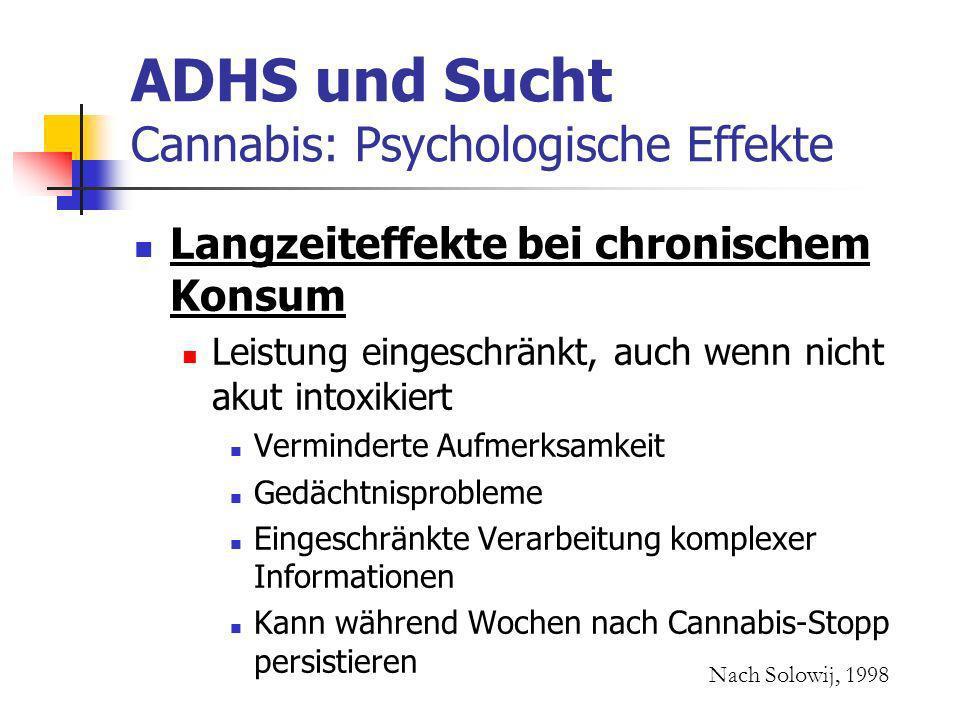 ADHS und Sucht Cannabis: Psychologische Effekte Langzeiteffekte bei chronischem Konsum Leistung eingeschränkt, auch wenn nicht akut intoxikiert Verminderte Aufmerksamkeit Gedächtnisprobleme Eingeschränkte Verarbeitung komplexer Informationen Kann während Wochen nach Cannabis-Stopp persistieren Nach Solowij, 1998