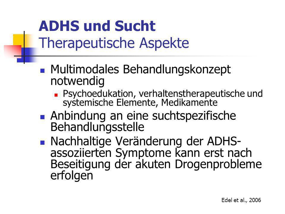 ADHS und Sucht Therapeutische Aspekte Multimodales Behandlungskonzept notwendig Psychoedukation, verhaltenstherapeutische und systemische Elemente, Medikamente Anbindung an eine suchtspezifische Behandlungsstelle Nachhaltige Veränderung der ADHS- assoziierten Symptome kann erst nach Beseitigung der akuten Drogenprobleme erfolgen Edel et al., 2006