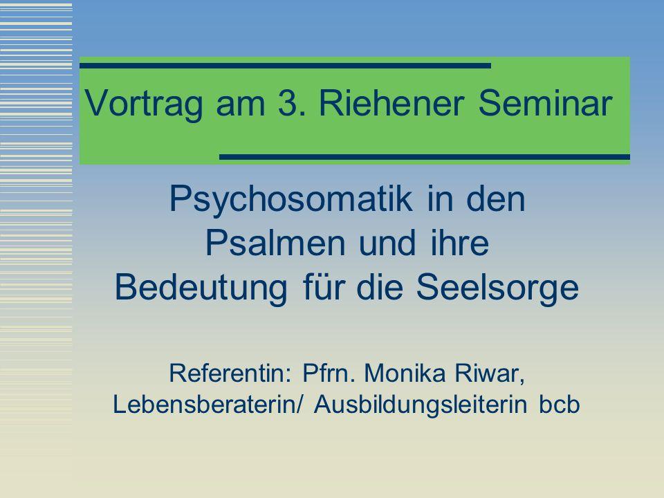 Vortrag am 3. Riehener Seminar Psychosomatik in den Psalmen und ihre Bedeutung für die Seelsorge Referentin: Pfrn. Monika Riwar, Lebensberaterin/ Ausb