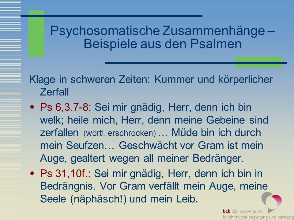 Psychosomatische Zusammenhänge – Beispiele aus den Psalmen Klage in schweren Zeiten: Kummer und körperlicher Zerfall Ps 6,3.7-8: Sei mir gnädig, Herr,