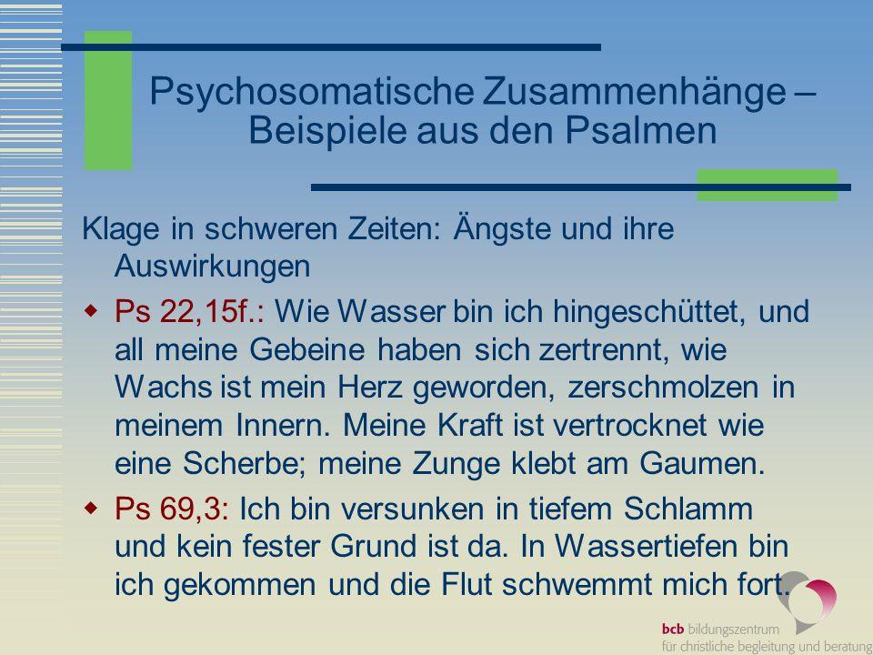 Psychosomatische Zusammenhänge – Beispiele aus den Psalmen Klage in schweren Zeiten: Ängste und ihre Auswirkungen Ps 22,15f.: Wie Wasser bin ich hinge