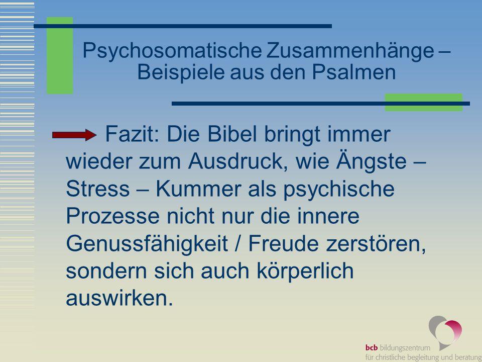 Psychosomatische Zusammenhänge – Beispiele aus den Psalmen Fazit: Die Bibel bringt immer wieder zum Ausdruck, wie Ängste – Stress – Kummer als psychis