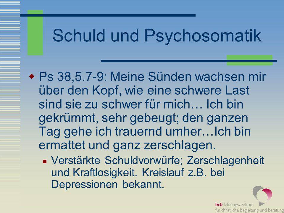 Schuld und Psychosomatik Ps 38,5.7-9: Meine Sünden wachsen mir über den Kopf, wie eine schwere Last sind sie zu schwer für mich… Ich bin gekrümmt, seh
