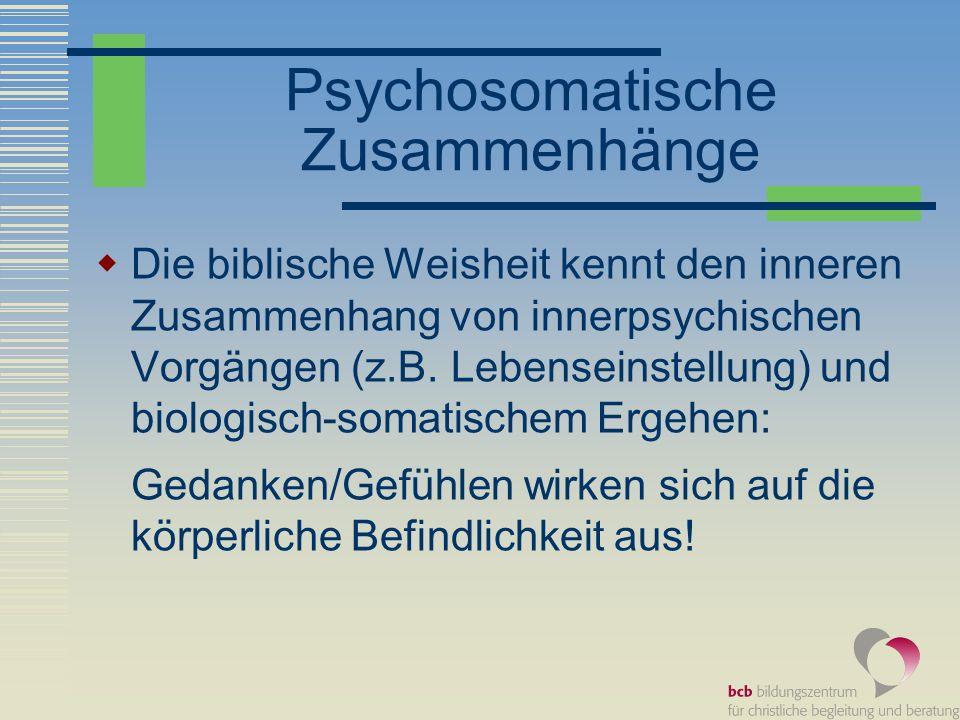 Psychosomatische Zusammenhänge Zusammenhang mit körperlichem Ausdruck Spr 15,13: Ein fröhliches Herz macht das Gesicht heiter, aber beim Kummer des Herzens ist der Geist niedergeschlagen.