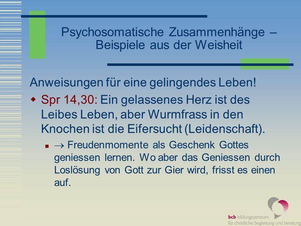 Psychosomatische Zusammenhänge – Beispiele aus der Weisheit Anweisungen für eine gelingendes Leben! Spr 14,30: Ein gelassenes Herz ist des Leibes Lebe
