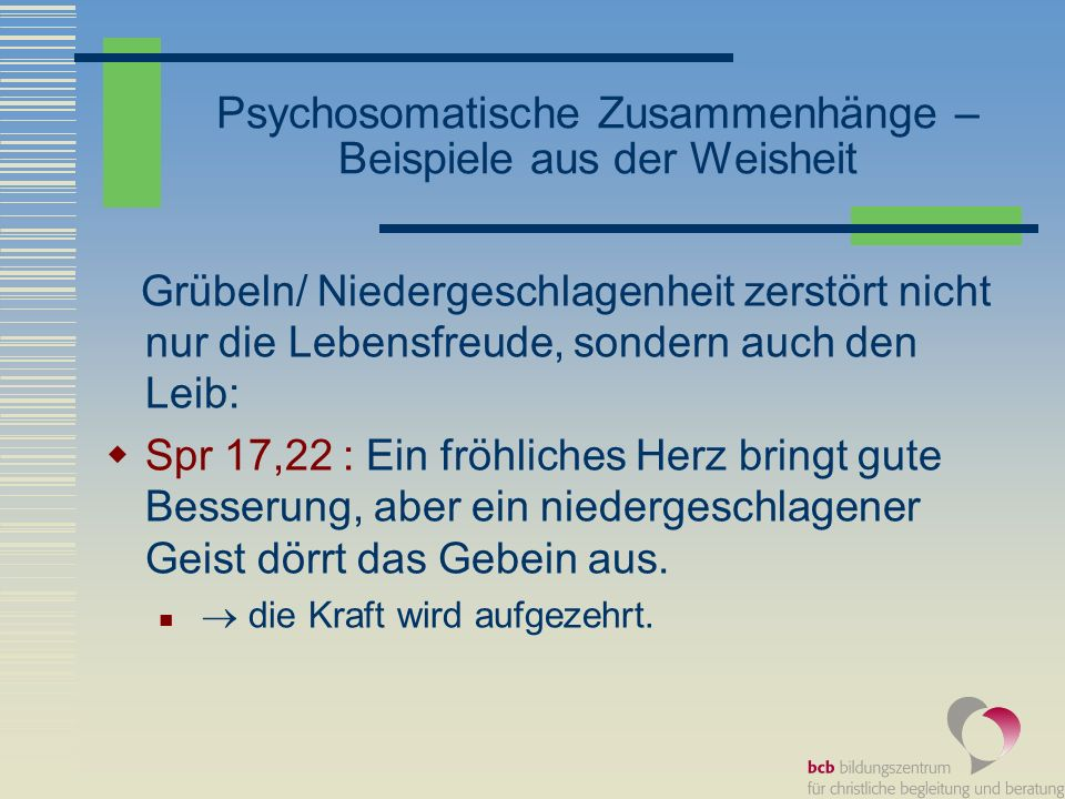 Psychosomatische Zusammenhänge – Beispiele aus der Weisheit Grübeln/ Niedergeschlagenheit zerstört nicht nur die Lebensfreude, sondern auch den Leib: