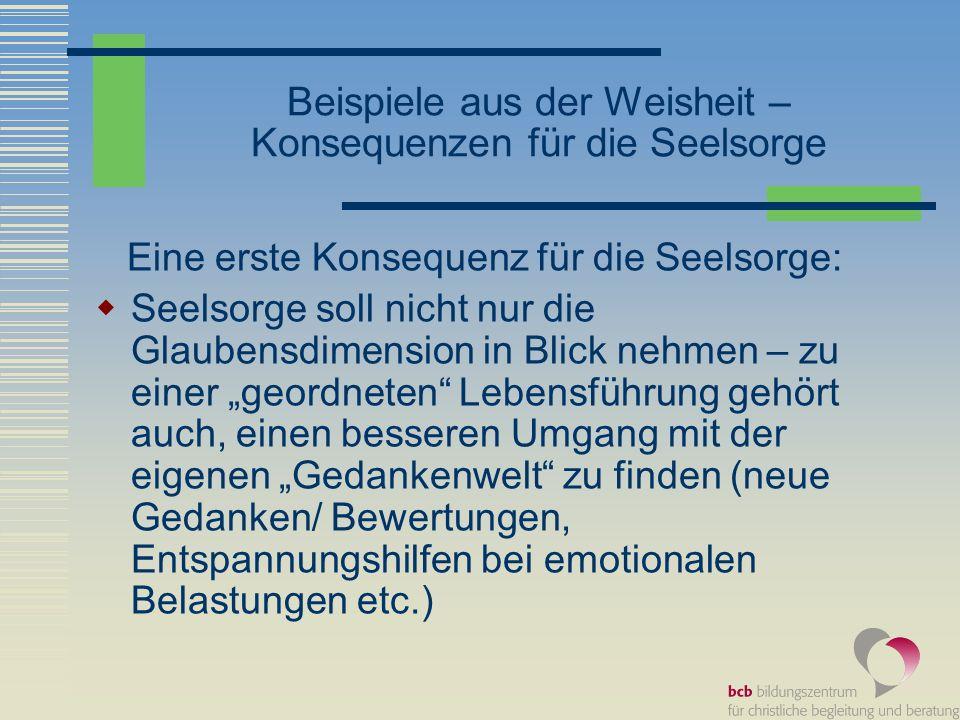 Beispiele aus der Weisheit – Konsequenzen für die Seelsorge Eine erste Konsequenz für die Seelsorge: Seelsorge soll nicht nur die Glaubensdimension in
