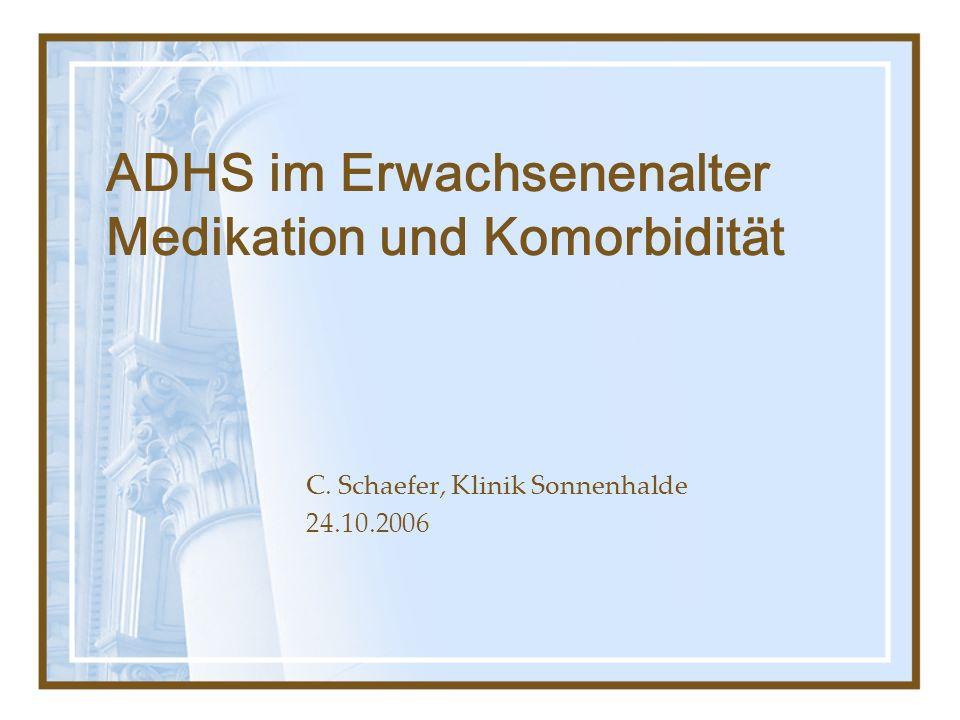 ADHS im Erwachsenenalter Medikation und Komorbidität C. Schaefer, Klinik Sonnenhalde 24.10.2006