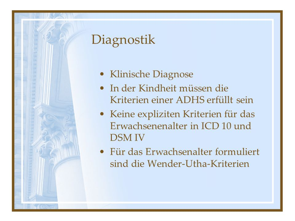 Diagnostik Klinische Diagnose In der Kindheit müssen die Kriterien einer ADHS erfüllt sein Keine expliziten Kriterien für das Erwachsenenalter in ICD