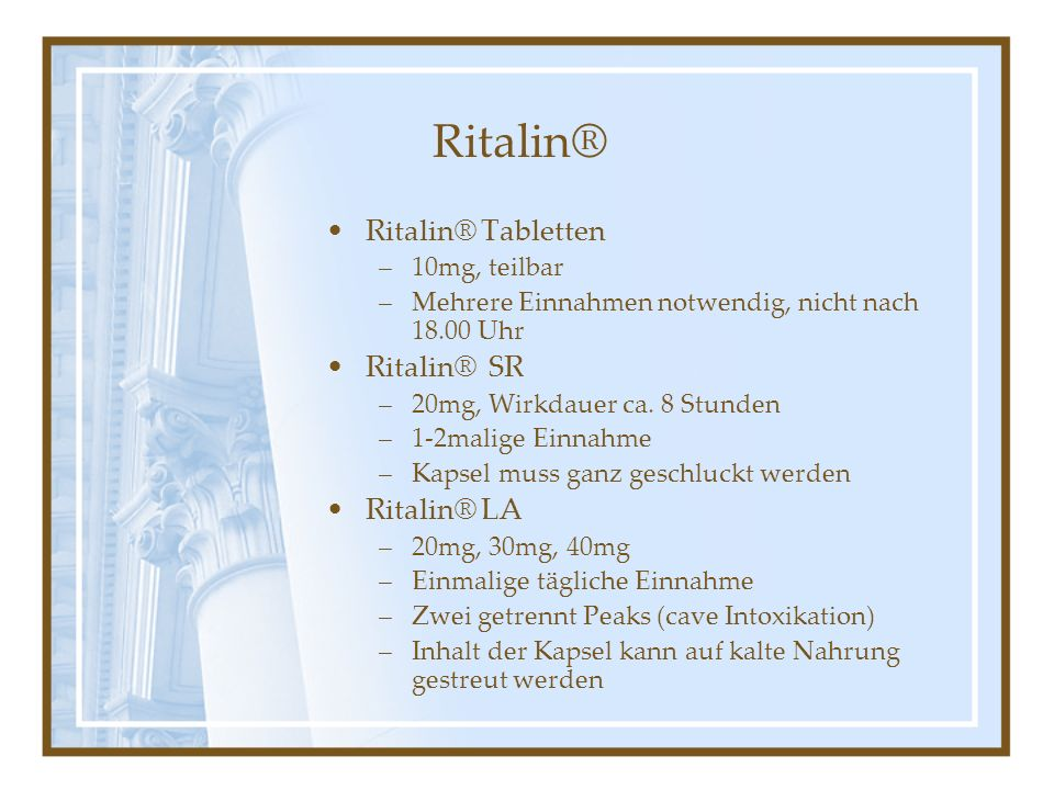 Ritalin® Ritalin® Tabletten –10mg, teilbar –Mehrere Einnahmen notwendig, nicht nach 18.00 Uhr Ritalin® SR –20mg, Wirkdauer ca. 8 Stunden –1-2malige Ei