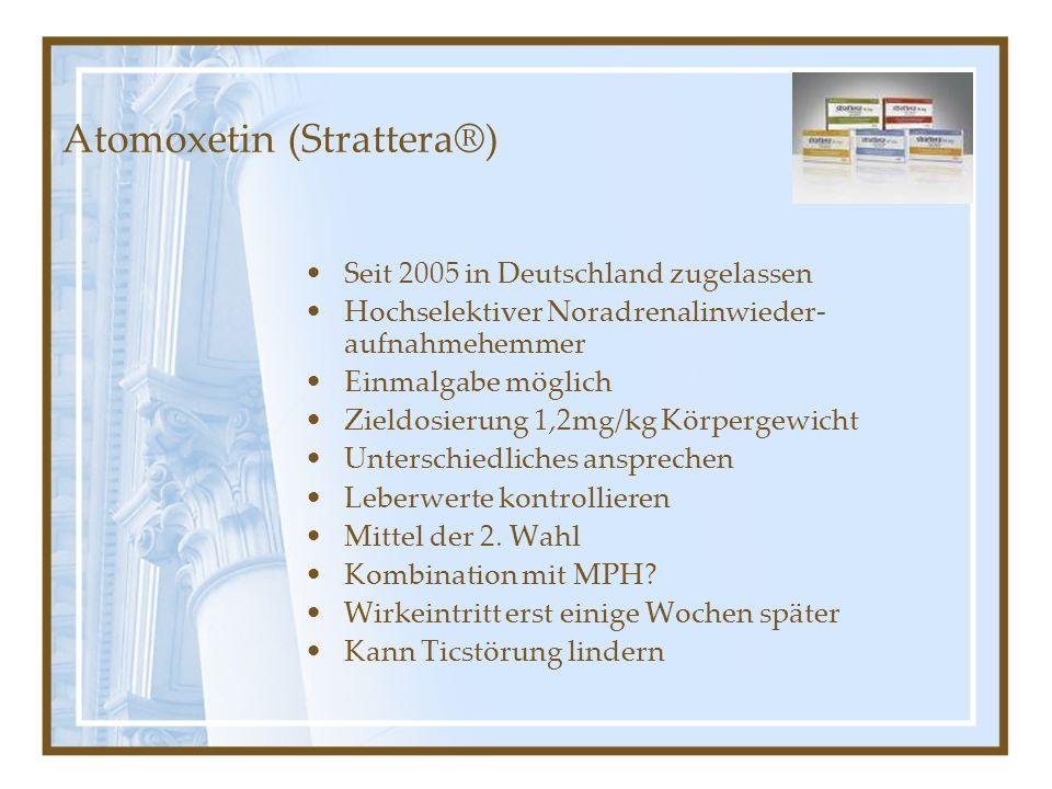 Atomoxetin (Strattera®) Seit 2005 in Deutschland zugelassen Hochselektiver Noradrenalinwieder- aufnahmehemmer Einmalgabe möglich Zieldosierung 1,2mg/k