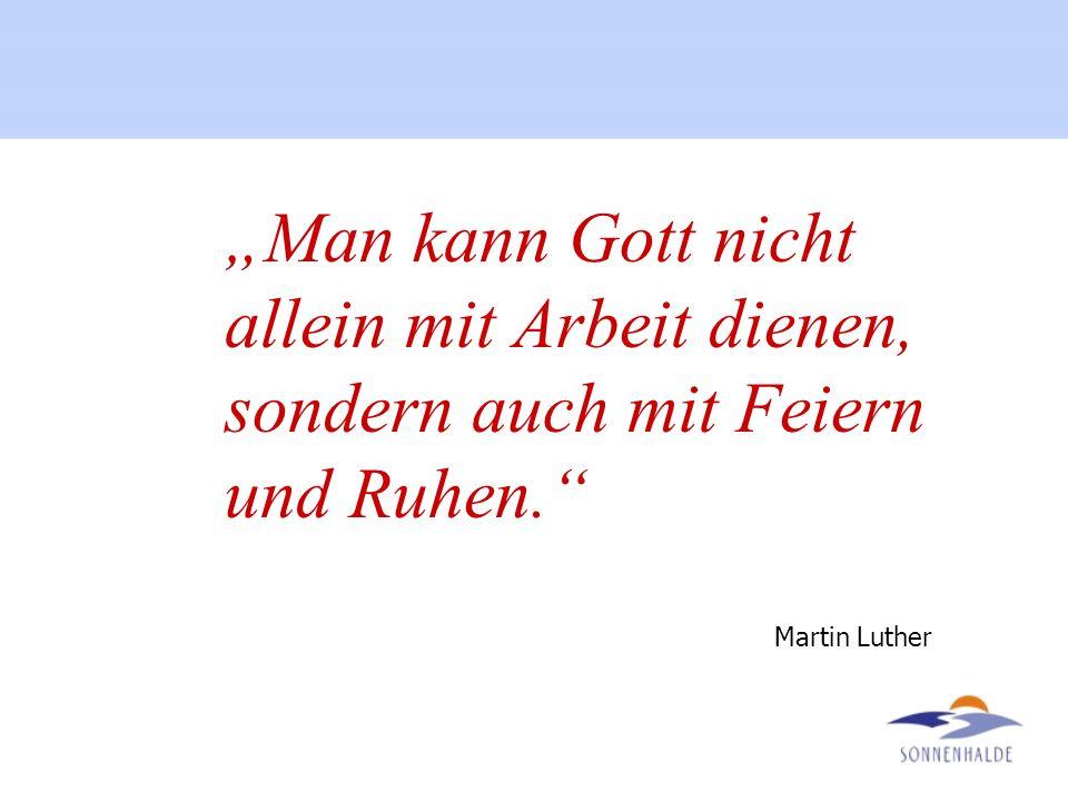 Man kann Gott nicht allein mit Arbeit dienen, sondern auch mit Feiern und Ruhen. Martin Luther