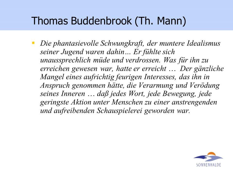 Thomas Buddenbrook (Th. Mann) Die phantasievolle Schwungkraft, der muntere Idealismus seiner Jugend waren dahin… Er fühlte sich unaussprechlich müde u