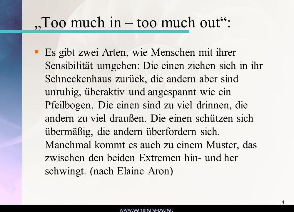 www.seminare-ps.net 4 Too much in – too much out: Es gibt zwei Arten, wie Menschen mit ihrer Sensibilität umgehen: Die einen ziehen sich in ihr Schneckenhaus zurück, die andern aber sind unruhig, überaktiv und angespannt wie ein Pfeilbogen.