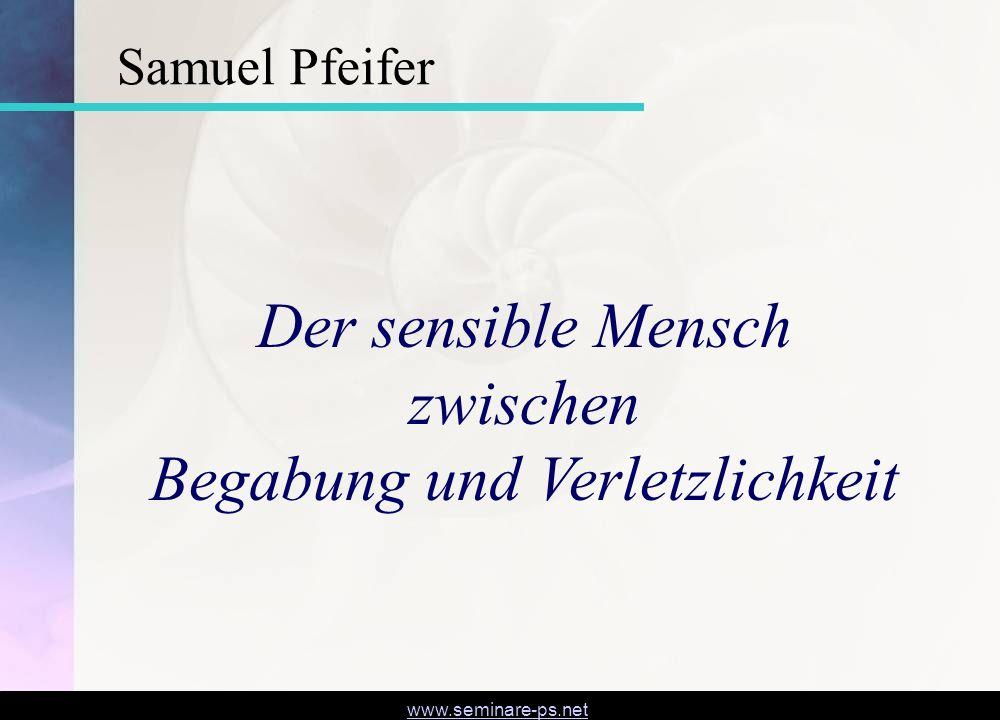 www.seminare-ps.net Der sensible Mensch zwischen Begabung und Verletzlichkeit Samuel Pfeifer