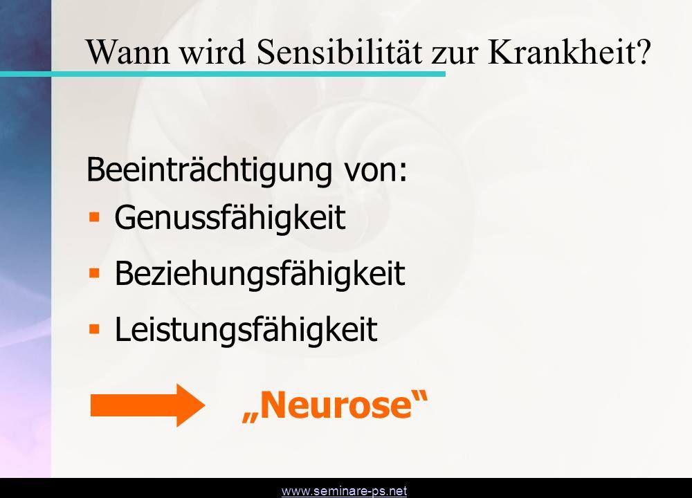 www.seminare-ps.net Genussfähigkeit Beziehungsfähigkeit Leistungsfähigkeit Beeinträchtigung von: Neurose Wann wird Sensibilität zur Krankheit?