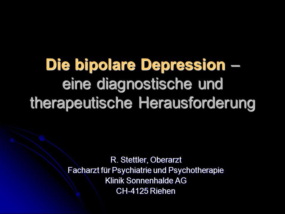 Die bipolare Depression – eine diagnostische und therapeutische Herausforderung R. Stettler, Oberarzt Facharzt für Psychiatrie und Psychotherapie Klin