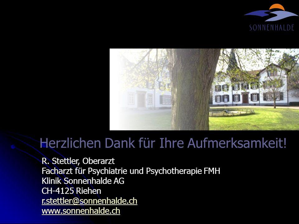 Herzlichen Dank für Ihre Aufmerksamkeit! R. Stettler, Oberarzt Facharzt für Psychiatrie und Psychotherapie FMH Klinik Sonnenhalde AG CH-4125 Riehen r.