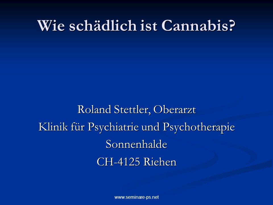 www.seminare-ps.net Wie schädlich ist Cannabis? Roland Stettler, Oberarzt Klinik für Psychiatrie und Psychotherapie Sonnenhalde CH-4125 Riehen