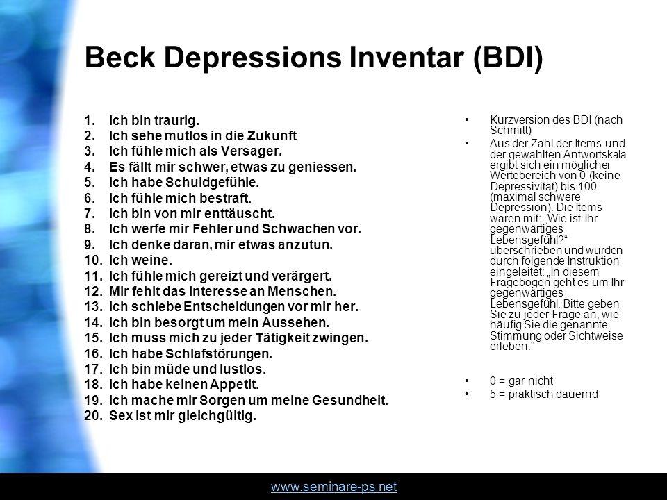 www.seminare-ps.net Beck Depressions Inventar (BDI) 1.Ich bin traurig. 2.Ich sehe mutlos in die Zukunft 3.Ich fühle mich als Versager. 4.Es fällt mir