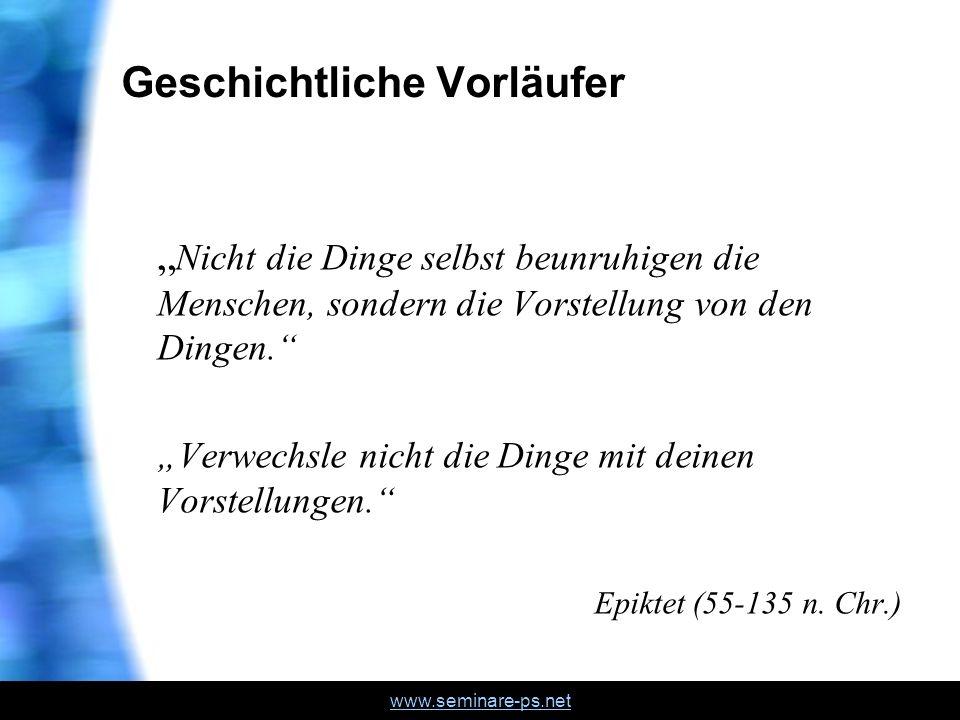 www.seminare-ps.net Geschichtliche Vorläufer Nicht die Dinge selbst beunruhigen die Menschen, sondern die Vorstellung von den Dingen.