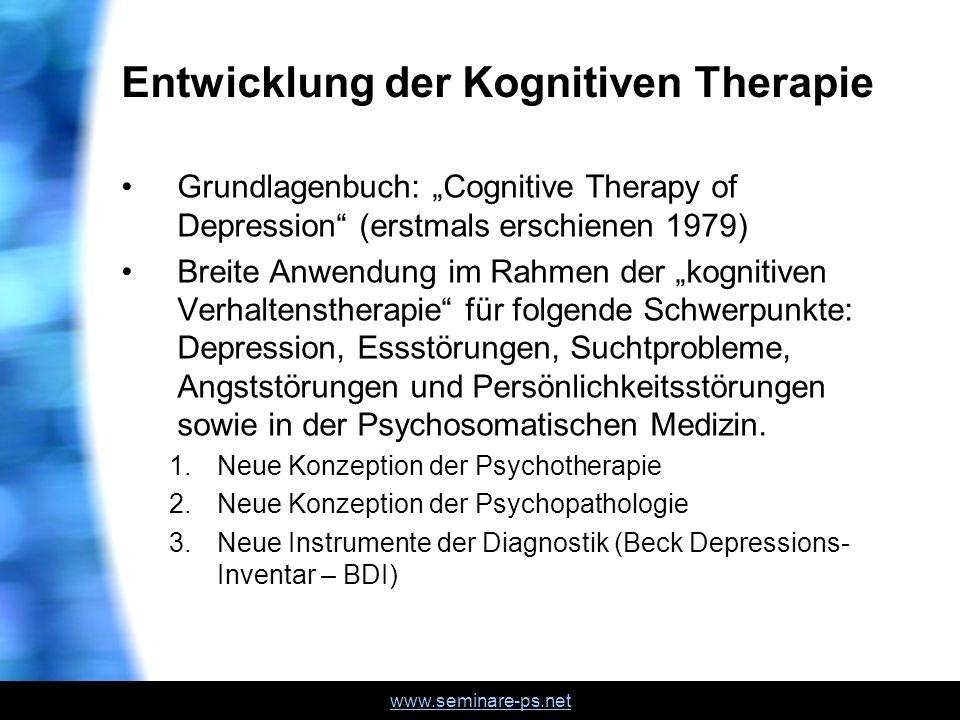 www.seminare-ps.net Entwicklung der Kognitiven Therapie Grundlagenbuch: Cognitive Therapy of Depression (erstmals erschienen 1979) Breite Anwendung im Rahmen der kognitiven Verhaltenstherapie für folgende Schwerpunkte: Depression, Essstörungen, Suchtprobleme, Angststörungen und Persönlichkeitsstörungen sowie in der Psychosomatischen Medizin.