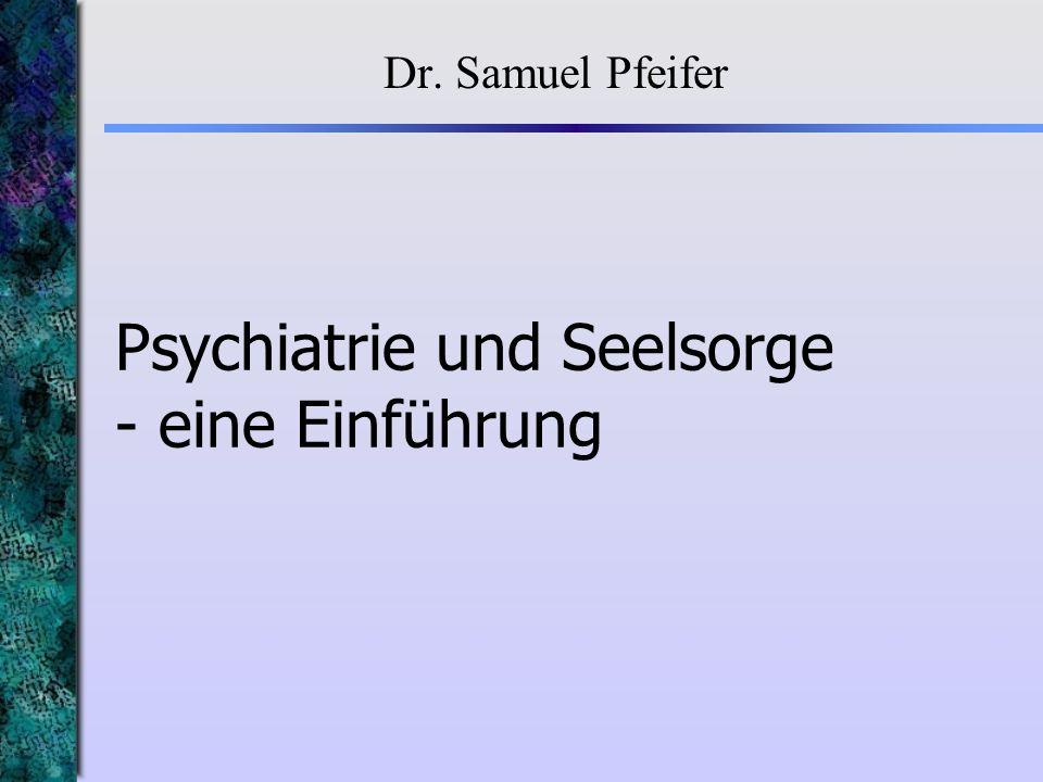 Psychiatrie und Seelsorge - eine Einführung Dr. Samuel Pfeifer