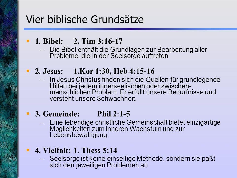 Vier biblische Grundsätze 1. Bibel:2. Tim 3:16-17 –Die Bibel enthält die Grundlagen zur Bearbeitung aller Probleme, die in der Seelsorge auftreten 2.